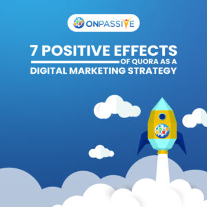 7 Positive Effects of Quora as a Digital Marketing Strategy - ONPASSIVE